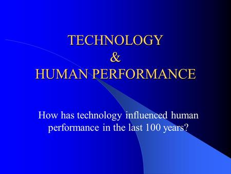 TECHNOLOGY & HUMAN PERFORMANCE How has technology influenced human performance in the last 100 years?