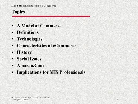 IMS 6485: Introduction to eCommerce 1 Dr. Lawrence West, MIS Dept., University of Central Florida Topics A Model of Commerce Definitions.