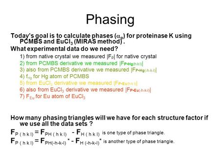 Phasing Today's goal is to calculate phases (  p ) for proteinase K using PCMBS and EuCl 3 (MIRAS method). What experimental data do we need? 1) from.