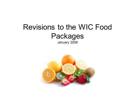 Revisions to the WIC Food Packages January 2009. New Allowable Foods Fruits & Vegetables (Women and Children): Fresh  Any variety, excluding white potatoes.