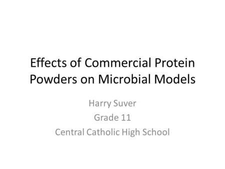 Effects of Commercial Protein Powders on Microbial Models Harry Suver Grade 11 Central Catholic High School.