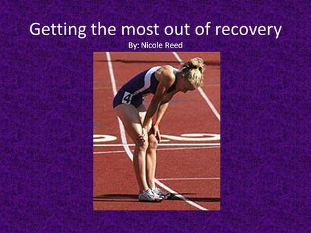 Getting the most out of recovery By: Nicole Reed.