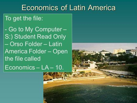 Economics of Latin America To get the file: - Go to My Computer – S:) Student Read Only – Orso Folder – Latin America Folder – Open the file called Economics.