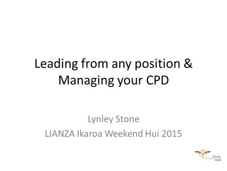 Leading from any position & Managing your CPD Lynley Stone LIANZA Ikaroa Weekend Hui 2015.