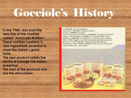 "Gocciole's History In the 1984, was born the new line of the cookies called ""Amici del Mattino"". These cookies contains a new ingredients essential to."