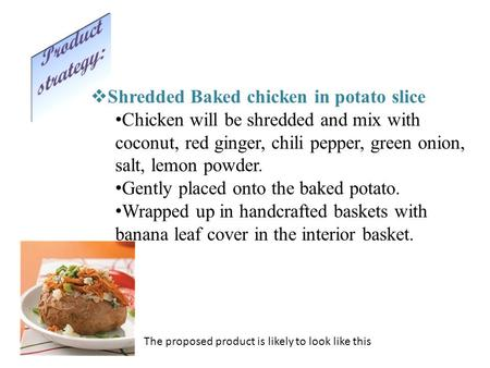 The proposed product is likely to look like this  Shredded Baked chicken in potato slice Chicken will be shredded and mix with coconut, red ginger, chili.