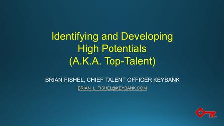 Identifying and Developing High Potentials (A.K.A. Top-Talent) BRIAN FISHEL, CHIEF TALENT OFFICER KEYBANK