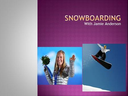 With Jamie Anderson  Been around since 1910  Modern snowboarding began in 1965  Tom Sims produced commercial snowboards  Snowboarding used to be.