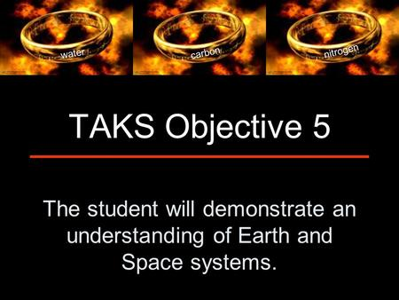 The student will demonstrate an understanding of Earth and Space systems. TAKS Objective 5 water carbon nitrogen.