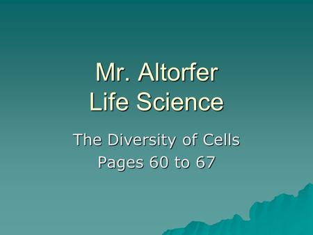 Mr. Altorfer Life Science The Diversity of Cells Pages 60 to 67.