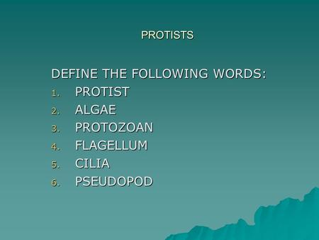 PROTISTS DEFINE THE FOLLOWING WORDS: 1. PROTIST 2. ALGAE 3. PROTOZOAN 4. FLAGELLUM 5. CILIA 6. PSEUDOPOD.
