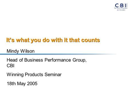 It's what you do with it that counts Mindy Wilson Head of Business Performance Group, CBI Winning Products Seminar 18th May 2005.