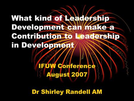 What kind of Leadership Development can make a Contribution to Leadership in Development IFUW Conference August 2007 Dr Shirley Randell AM.