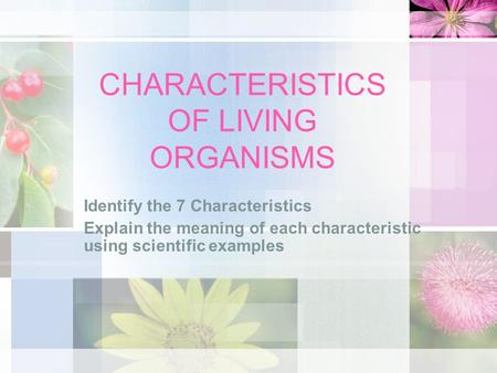 CHARACTERISTICS OF LIVING ORGANISMS Identify the 7 Characteristics Explain the meaning of each characteristic using scientific examples.