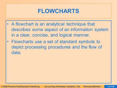 © 2006 Prentice Hall Business Publishing Accounting Information Systems, 10/e Romney/Steinbart1 of 138 FLOWCHARTS A flowchart is an analytical technique.