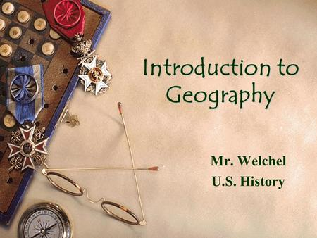 Introduction to Geography Mr. Welchel U.S. History.