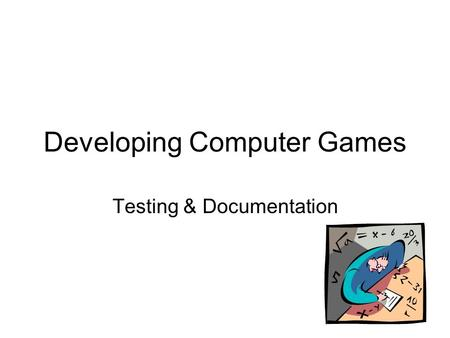 Developing Computer Games Testing & Documentation.