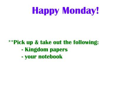 **Pick up & take out the following: - Kingdom papers - your notebook Happy Monday!