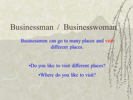 Businessman / Businesswoman Businessmen can go to many places and visit different places. Do you like to visit different places? Where do you like to visit?