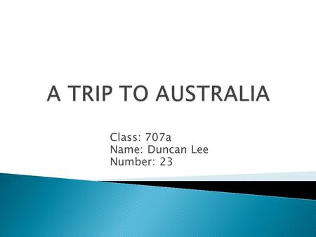 Class: 707a Name: Duncan Lee Number: 23.  My family and I went to Australia in 2013 for summer vacation. It is the furthest country I have ever been.