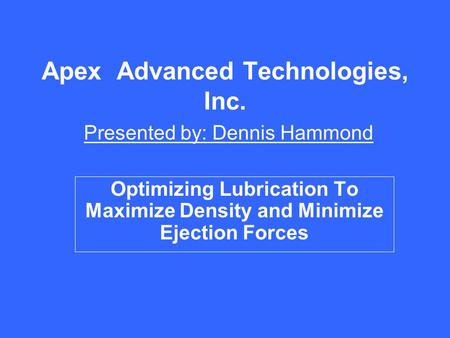 Apex Advanced Technologies, Inc. Presented by: Dennis Hammond Optimizing Lubrication To Maximize Density and Minimize Ejection Forces.