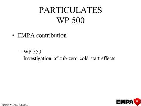 Martin Mohr, 27.1.2003 PARTICULATES WP 500 EMPA contribution –WP 550 Investigation of sub-zero cold start effects.