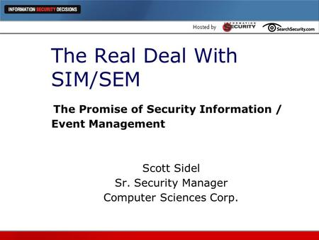 The Real Deal With SIM/SEM The Promise of Security Information / Event Management Scott Sidel Sr. Security Manager Computer Sciences Corp.