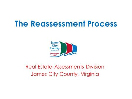 The Reassessment Process Real Estate Assessments Division James City County, Virginia.
