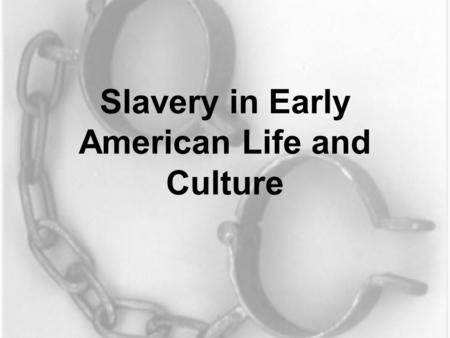 "Slavery in Early American Life and Culture. A Different Sensibility ""An Unthinking Decision"" ~Edmund Morgan The past is a foreign country: they do things."