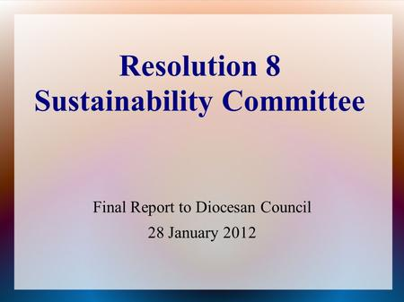 Resolution 8 Sustainability Committee Final Report to Diocesan Council 28 January 2012.