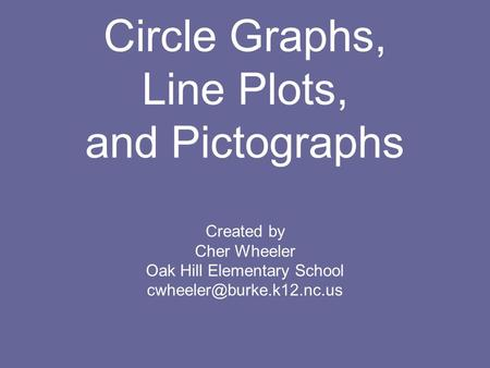 Circle Graphs, Line Plots, and Pictographs Created by Cher Wheeler Oak Hill Elementary School