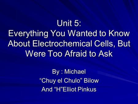 "Unit 5: Everything You Wanted to Know About Electrochemical Cells, But Were Too Afraid to Ask By : Michael ""Chuy el Chulo"" Bilow And ""H""Elliot Pinkus."