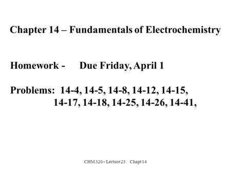 CHM 320 - Lecture 23 Chapt 14 Chapter 14 – Fundamentals of Electrochemistry Homework - Due Friday, April 1 Problems: 14-4, 14-5, 14-8, 14-12, 14-15, 14-17,