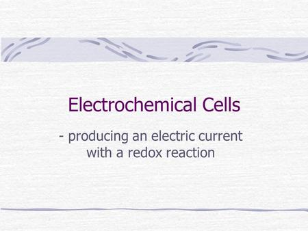 Electrochemical Cells - producing an electric current with a redox reaction.