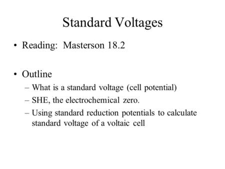 Standard Voltages Reading: Masterson 18.2 Outline –What is a standard voltage (cell potential) –SHE, the electrochemical zero. –Using standard reduction.
