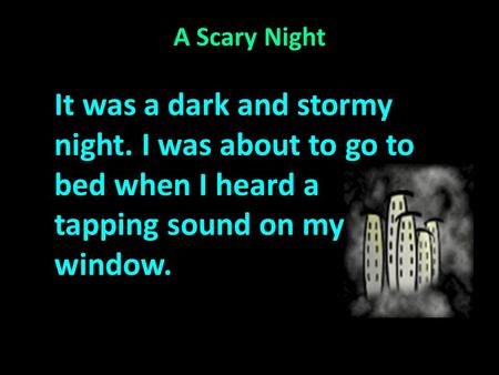 A Scary Night It was a dark and stormy night. I was about to go to bed when I heard a tapping sound on my window.