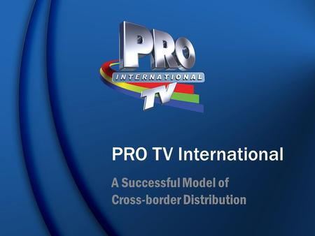 PRO TV International A Successful Model of Cross-border Distribution.