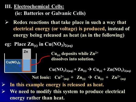 III.Electrochemical Cells: (ie: Batteries or Galvanic Cells)  Redox reactions that take place in such a way that electrical energy (or voltage) is produced,