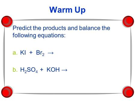 Warm Up Predict the products and balance the following equations: a.KI + Br 2 → b.H 2 SO 4 + KOH →