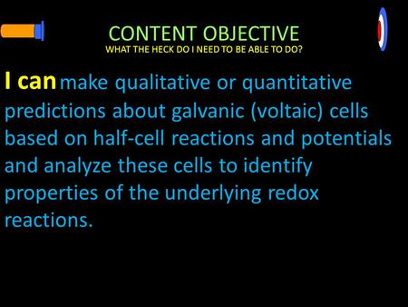 CONTENT OBJECTIVE make qualitative or quantitative predictions about galvanic (voltaic) cells based on half-cell reactions and potentials and analyze these.