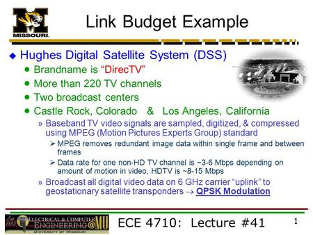 "ECE 4710: Lecture #41 1 Link Budget Example  Hughes Digital Satellite System (DSS)  Brandname is ""DirecTV""  More than 220 TV channels  Two broadcast."