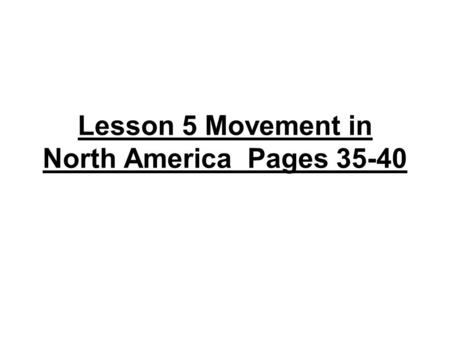 Lesson 5 Movement in North America Pages 35-40. Movement of people page 36 *Migration is the movement of people --conditions attract people from their.