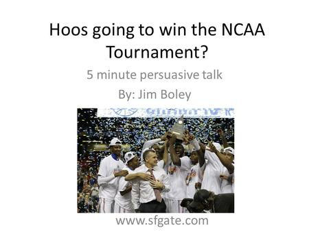 Hoos going to win the NCAA Tournament? 5 minute persuasive talk By: Jim Boley www.sfgate.com.