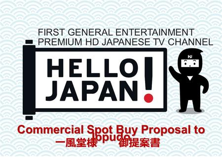 Commercial Spot Buy Proposal to Ippudo FIRST GENERAL ENTERTAINMENT PREMIUM HD JAPANESE TV CHANNEL 一風堂様 御提案書.