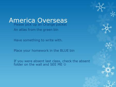 America Overseas Please pick up an Orange packet An atlas from the green bin Have something to write with. Place your homework in the BLUE bin If you were.