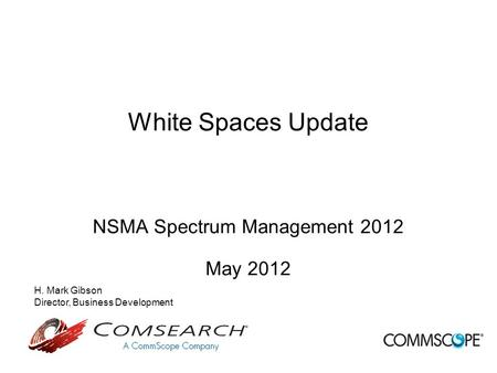 White Spaces Update NSMA Spectrum Management 2012 May 2012 H. Mark Gibson Director, Business Development.