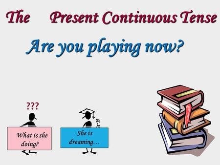 The Present Continuous Tense Are you playing now? What is she doing? She is dreaming… ???