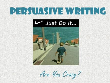 Persuasive Writing Are You Crazy?. Persuasive Writing Persuasive writing is writing that tries to convince a reader to do something or to believe what.