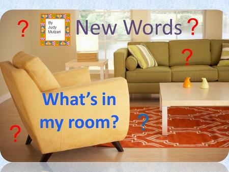 New Words What's in my room? ? ? ? ? ? By Judy Mutzari.