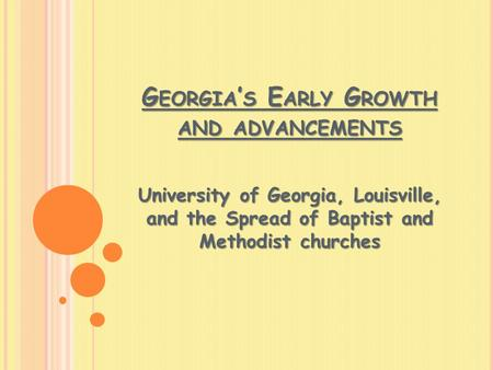 G EORGIA ' S E ARLY G ROWTH AND ADVANCEMENTS University of Georgia, Louisville, and the Spread of Baptist and Methodist churches.